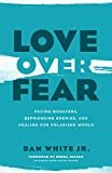 Love over Fear: Facing Monsters, Befriending Enemies, and Healing Our Polarized World Paperback – May 7, 2019  by Dan White Jr.  (Author), Debra Hirsch (Foreword