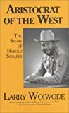 Aristocrat of the West, The Story of Harold SchaferFirst edition.  byLarry Woiwode(Author)