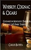 Whiskey, Cognac & Cigars: Guidance in Mixology, Pairing & Enjoying Life's Finer ThingsKindle Edition  byCarlos Batista(Author)