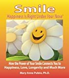 Smile: Happiness Is Right Under Your Nose!: How the Power of Your Smile Connects You to Happiness, Love, Longevity and Much More1st Edition  byMary Anne Puleio Ph.D.(Author)