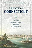 Creating Connecticut: Critical Moments That Shaped a Great State Kindle Edition  by Walter W. Woodward (Author)